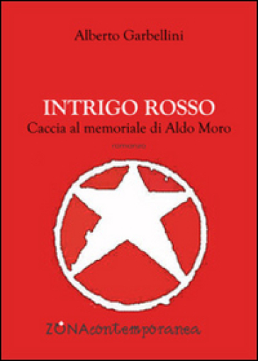 Intrigo rosso. Caccia al memoriale di Aldo Moro - Alberto Garbellini  