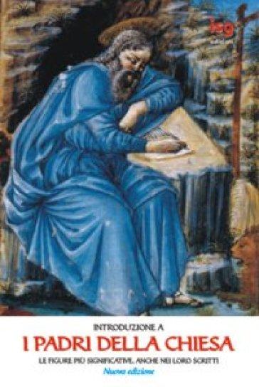 Introduzione a «I Padri della Chiesa». Le figure più significative, anche nei loro scritti - Pier Franco Beatrice |