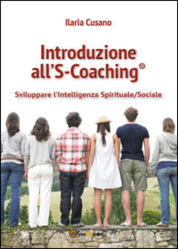 Introduzione al S-Coaching®. Sviluppare l'intelligenza spirituale/sociale - Ilaria Cusano |