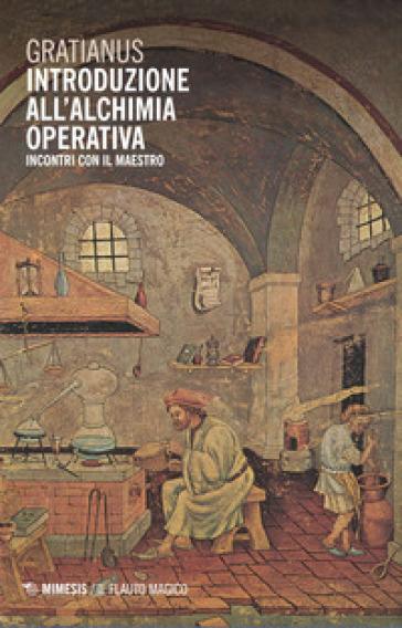 Introduzione all'alchimia operativa. Incontri con il maestro - Gratianus | Thecosgala.com