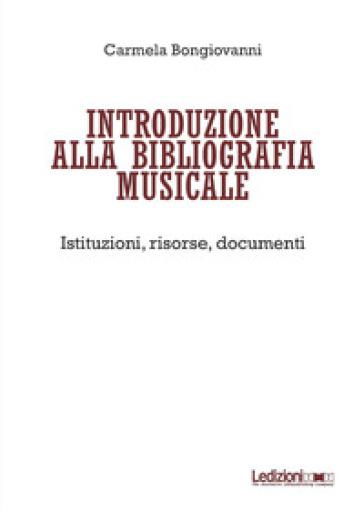 Introduzione alla bibliografia musicale. Istituzioni, risorse, documenti - Carmela Bongiovanni |