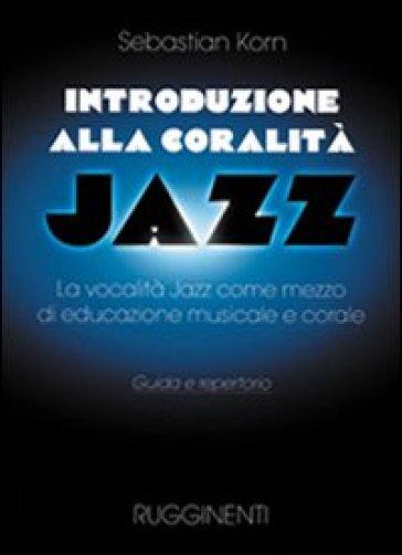 Introduzione alla coralità jazz. La vocalità jazz come mezzo d'educazione musicale e corale. Guida e repertorio - Sebastian Korn | Rochesterscifianimecon.com