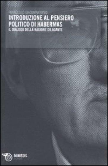 Introduzione al pensiero politico di Habermas. Il dialogo della ragione dilagante - Francesco Giacomantonio |