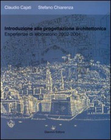 Introduzione alla progettazione architettonica. Esperienze di laboratorio 2002-2004 - Claudio Cajati  