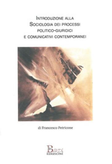 Introduzione alla sociologia dei processi politico-comunicativi e giuridici contemporanei - Francesco Petricone  