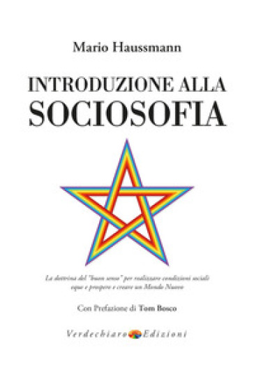 Introduzione alla sociosofia. La dottrina del «buon senso» per realizzare condizioni sociali eque e prospere e creare un Mondo Nuovo - Mario Haussmann |