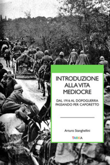 Introduzione alla vita mediocre. Dal 1916 al dopoguerra passando per Caporetto - Arturo Stanghellini | Rochesterscifianimecon.com