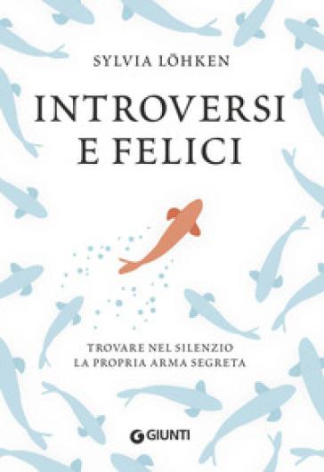 Introversi e felici. Trovare nel silenzio la propria arma segreta - Sylvia Lohken | Jonathanterrington.com