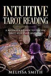 Intuitive Tarot Reading A Beginner s Guide to Psychic Tarot and Card Meanings