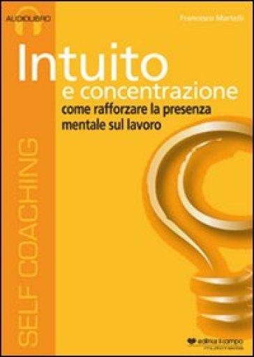 Intuito e concentrazione. Audiolibro. CD Audio - Francesco Martelli |