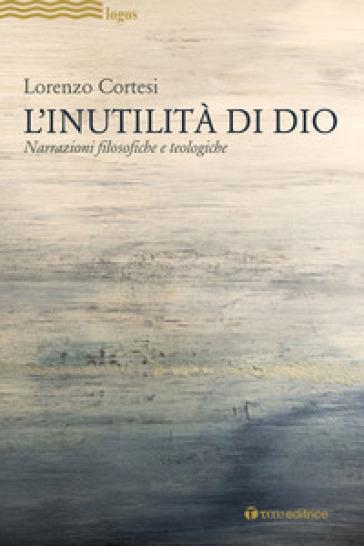 L'Inutilità di Dio. Narrazioni filosofiche e teologiche - Lorenzo Cortesi   Thecosgala.com