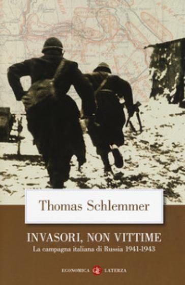 Invasori, non vittime. La campagna italiana di Russia 1941-1943 - Thomas Schlemmer |
