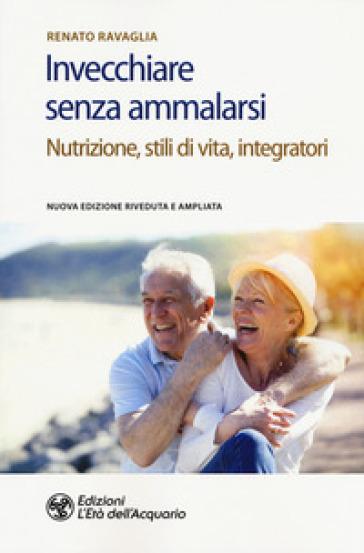 Invecchiare senza ammalarsi. Nutrizione, stili di vita, integratori - Renato Ravaglia |