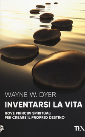 Inventarsi la vita. Nove principi spirituali per creare il proprio destino - Wayne W. Dyer  