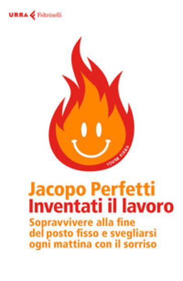 Inventati il lavoro. Sopravvivere alla fine del posto fisso e svegliarsi ogni mattina con il sorriso - Jacopo Perfetti |