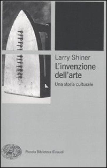 Invenzione dell'arte. Una storia culturale (L') - Larry Shiner | Rochesterscifianimecon.com