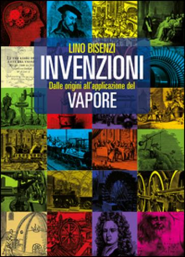Invenzioni dalle origini all'applicazione del vapore - Lino Bisenzi   Thecosgala.com