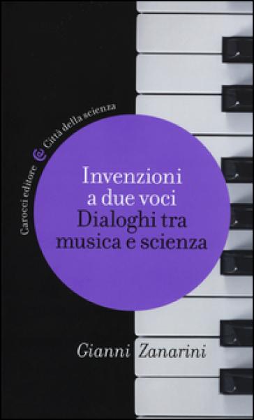 Invenzioni a due voci. Dialoghi tra musica e scienza - Gianni Zanarini |