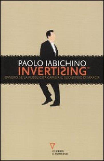 Invertising. Ovvero, se la pubblicità cambia il suo senso di marcia - Paolo Iabichino | Thecosgala.com