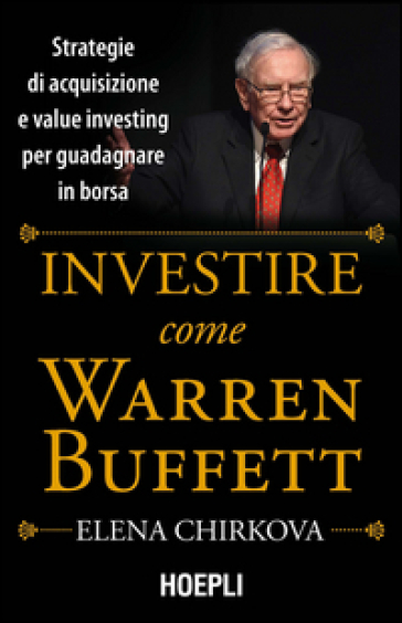 Investire come Warren Buffet. Strategie di acquisizione e value investing per guadagnare in borsa - Elena Chirkova pdf epub