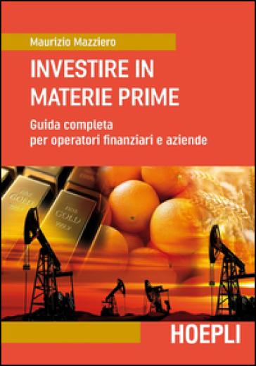 Investire in materie prime. Guida completa per operatori finanziari e aziende - Maurizio Mazziero |