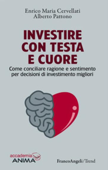 Investire con testa e cuore. Come conciliare ragione e sentimento per decisioni di investimento migliori - Enrico Maria Cervellati |