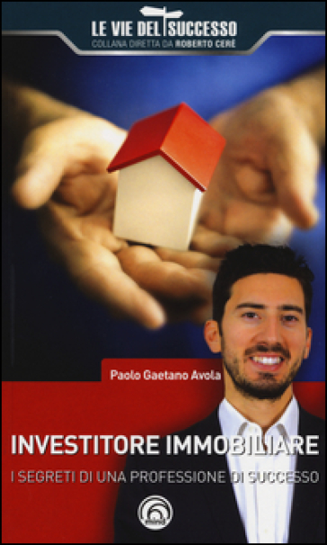 Investitore immobiliare. I segreti di una professione di successo - Paolo Gaetano Avola  