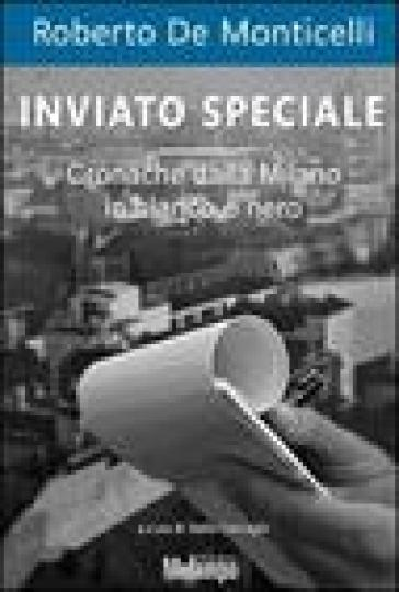 Inviato speciale. Cronache dalla Milano in bianco e nero - Roberto De Monticelli | Jonathanterrington.com