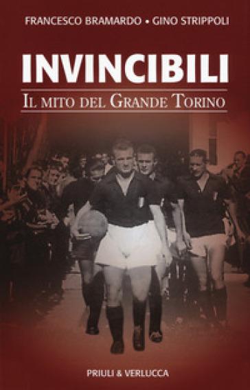 Invincibili. Il mito del Grande Torino - Francesco Bramardo |