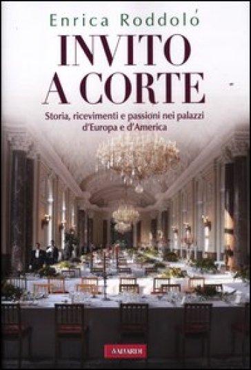 Invito a corte. Storie, ricevimenti e passioni nei palazzi d'Europa e d'America - Enrica Roddolo |