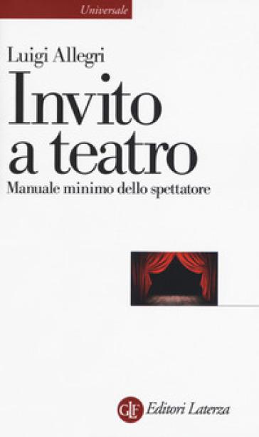 Invito a teatro. Manuale minimo dello spettatore - Luigi Allegri  