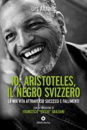 Io, Aristoteles, il negro svizzero. La mia vita attraverso successi e fallimenti - Urs Althaus