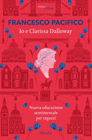 Io e Clarissa Dalloway. Nuova educazione sentimentale per ragazzi - Francesco Pacifico | Thecosgala.com