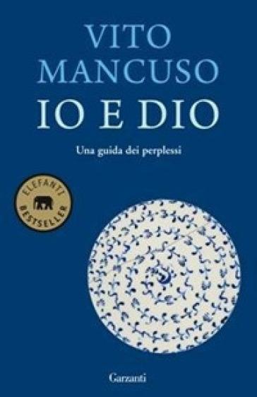 Io e Dio. Una guida dei perplessi - Vito Mancuso | Rochesterscifianimecon.com