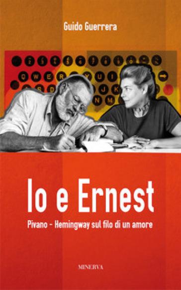 Io e Ernest. Pivano-Hemingway sul filo di un amore - Guido Guerrera |