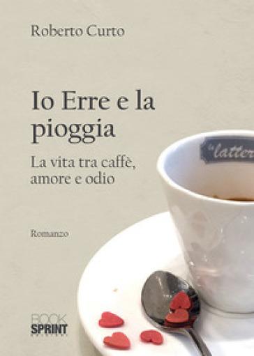Io Erre e la pioggia. La vita tra caffè, amore e odio - Roberto Curto |