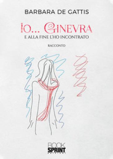 Io... Ginevra. E alla fine l'ho incontrato - Barbara De Gattis pdf epub