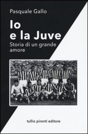 Io e la Juve. Storia di un grande amore - Pasquale Gallo |