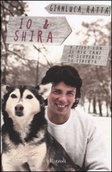 Io & Shira. A piedi con il mio cane ho scoperto la libertà - Gianluca Ratta |