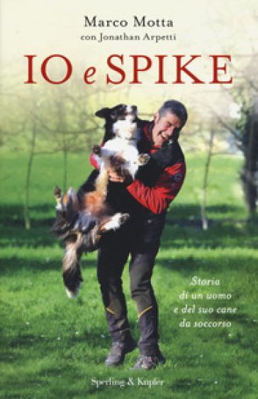 Io e Spike. Storia di un uomo e del suo cane da soccorso - Marco Motta  