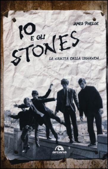 Io e gli Stones. La nascita della leggenda - James Phelge |