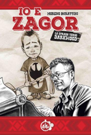 Io e Zagor. La strada verso Darkwood - Moreno Burattini  