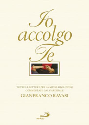 Io accolgo te. Tutte le letture per la Messa degli Sposi commentate - Gianfranco Ravasi |