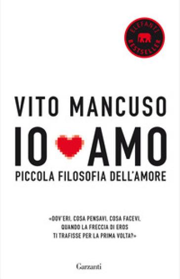 Io amo. Piccola filosofia dell'amore - Vito Mancuso |