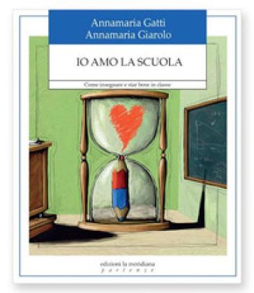Io amo la scuola. Come insegnare e star bene in classe - Annamaria Gatti | Jonathanterrington.com