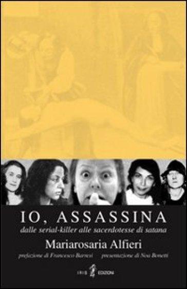 Io, assassina. Dalle serial killer alle sacerdotesse di Satana - M. Rosaria Alfieri |