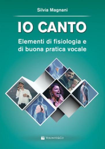 Io canto. Elementi di fisiologia e buona pratica vocale - Silvia Magnani |