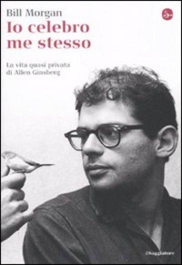 Io celebro me stesso. La vita quasi privata di Allen Ginsberg - Bill Morgan |