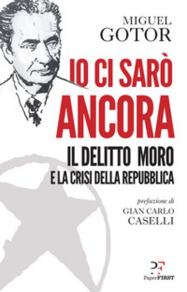 Io ci sarò ancora. Il delitto Moro e la crisi della Repubblica - Miguel Gotor |