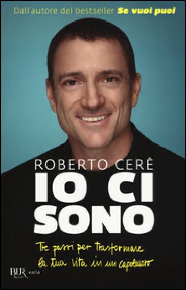 Io ci sono. Tre passi per trasformare la tua vita in un capolavoro - Roberto Cerè | Thecosgala.com